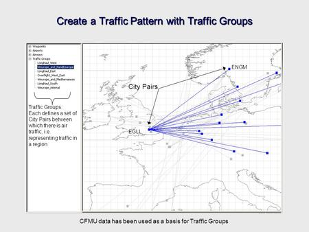 Create a Traffic Pattern with Traffic Groups City Pairs EGLL ENGM Traffic Groups: Each defines a set of City Pairs between which there is air traffic,