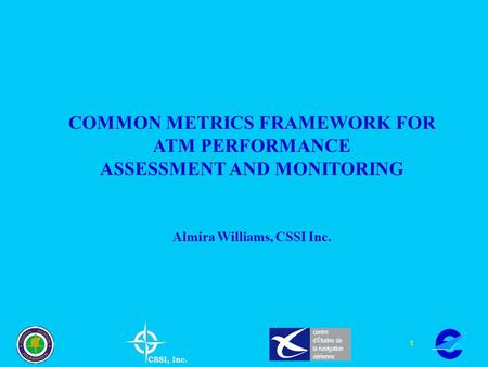 1 centre dÉtudes de la navigation aérienne COMMON METRICS FRAMEWORK FOR ATM PERFORMANCE ASSESSMENT AND MONITORING Almira Williams, CSSI Inc.