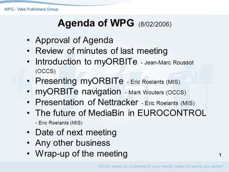 1 Agenda of WPG (8/02/2006) Approval of Agenda Review of minutes of last meeting Introduction to myORBITe - Jean-Marc Roussot (OCCS) Presenting myORBITe.