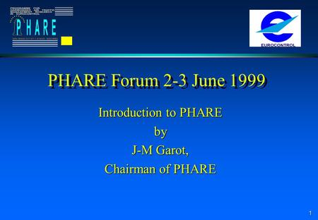 1 PHARE Forum 2-3 June 1999 Introduction to PHARE by J-M Garot, Chairman of PHARE.
