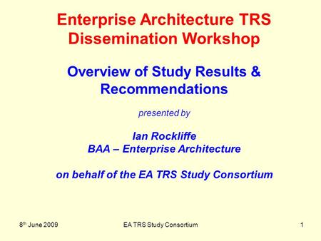 8 th June 2009EA TRS Study Consortium1 Enterprise Architecture TRS Dissemination Workshop Overview of Study Results & Recommendations presented by Ian.