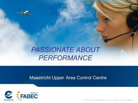 The European Organisation for the Safety of Air Navigation Maastricht Upper Area Control Centre PASSIONATE ABOUT PERFORMANCE.