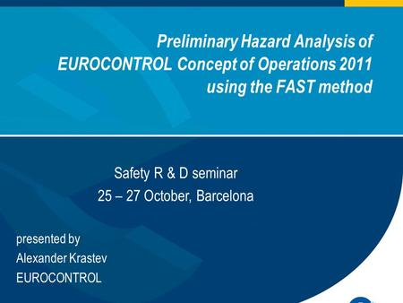 Preliminary Hazard Analysis of EUROCONTROL Concept of Operations 2011 using the FAST method European Organisation for the Safety of Air Navigation presented.