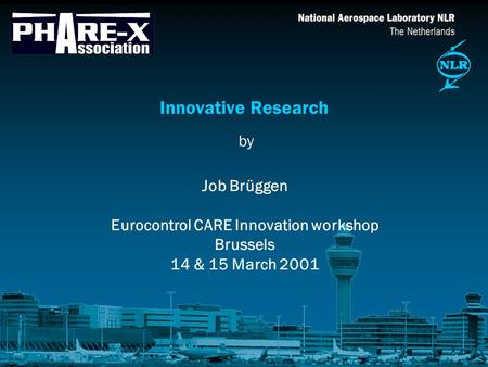 By Innovative Research Job Brüggen Eurocontrol CARE Innovation workshop Brussels 14 & 15 March 2001.