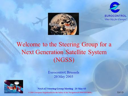 Welcome to the Steering Group for a Next Generation Satellite System (NGSS) Eurocontrol, Brussels 20 May 2003.
