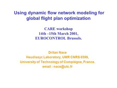 Using dynamic flow network modeling for global flight plan optimization CARE workshop 14th –15th March 2001, EUROCONTROL Brussels. Dritan Nace Heudiasyc.