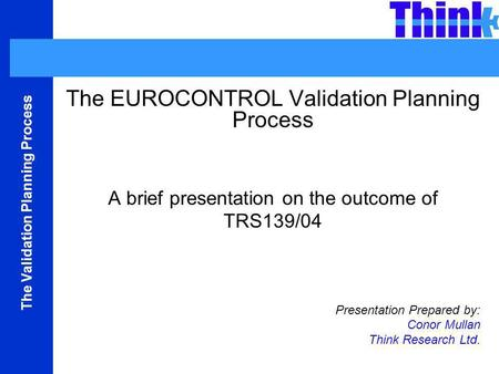 The Validation Planning Process The EUROCONTROL Validation Planning Process A brief presentation on the outcome of TRS139/04 Presentation Prepared by: