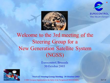 Welcome to the 3rd meeting of the Steering Group for a New Generation Satellite System (NGSS) Eurocontrol, Brussels 30 October 2003.