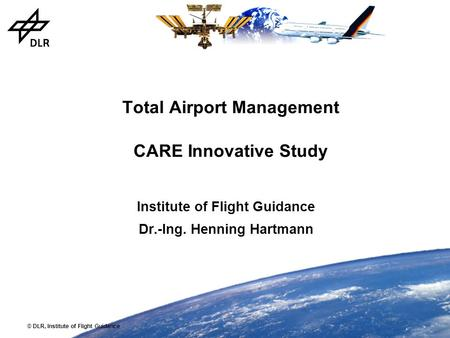 © DLR, Institute of Flight Guidance Total Airport Management CARE Innovative Study Institute of Flight Guidance Dr.-Ing. Henning Hartmann.