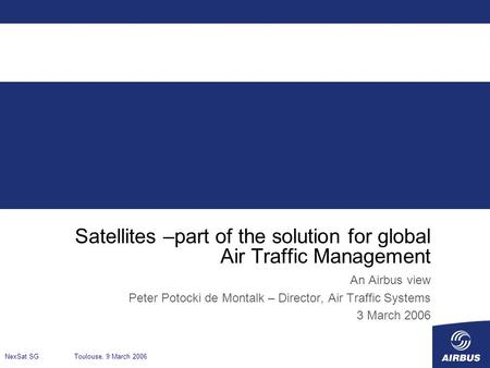 Satellites –part of the solution for global Air Traffic Management An Airbus view Peter Potocki de Montalk – Director, Air Traffic Systems 3 March 2006.