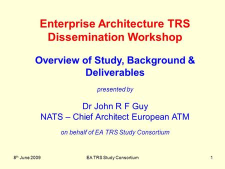 8 th June 2009EA TRS Study Consortium1 Enterprise Architecture TRS Dissemination Workshop Overview of Study, Background & Deliverables presented by Dr.