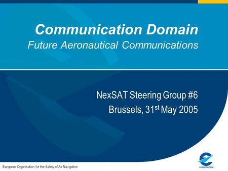 Communication Domain Future Aeronautical Communications European Organisation for the Safety of Air Navigation NexSAT Steering Group #6 Brussels, 31 st.