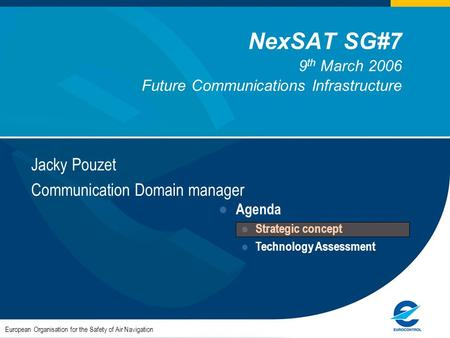 NexSAT SG#7 9 th March 2006 Future Communications Infrastructure Jacky Pouzet Communication Domain manager European Organisation for the Safety of Air.