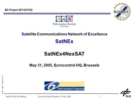 © 2005 - SatNEx - All rights reserved 1NexSAT 6th SG Meeting Eurocontrol HQ, Brussels, 31 May 2005 Satellite Communications Network of Excellence SatNEx.