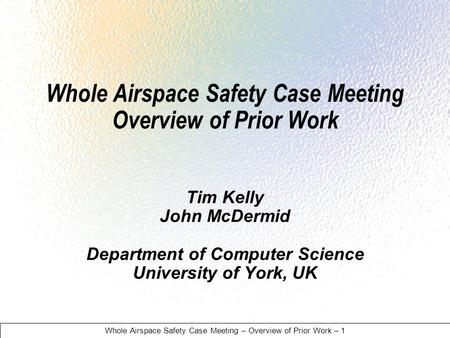 Whole Airspace Safety Case Meeting – Overview of Prior Work – 1 Whole Airspace Safety Case Meeting Overview of Prior Work Tim Kelly John McDermid Department.