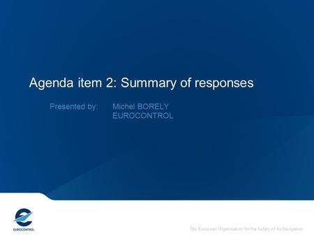 The European Organisation for the Safety of Air Navigation Agenda item 2: Summary of responses Presented by: Michel BORELY EUROCONTROL.