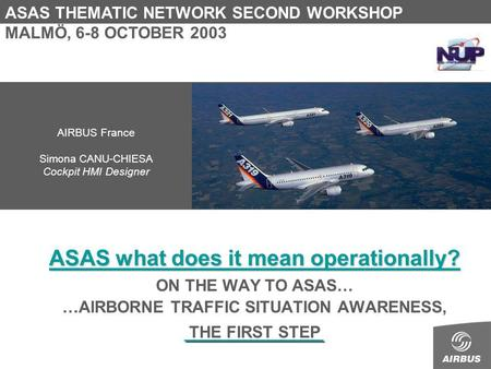 ASAS what does it mean operationally? ON THE WAY TO ASAS… …AIRBORNE TRAFFIC SITUATION AWARENESS, THE FIRST STEP ASAS THEMATIC NETWORK SECOND WORKSHOP MALMÖ,