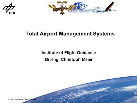 © DLR, Institute of Flight Guidance Total Airport Management Systems Institute of Flight Guidance Dr.-Ing. Christoph Meier.