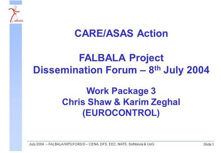 Slide 1 July 2004 – FALBALA/WP5/FOR5/D – CENA, DFS, EEC, NATS, Sofréavia & UoG Work Package 3 Chris Shaw & Karim Zeghal (EUROCONTROL) CARE/ASAS Action.