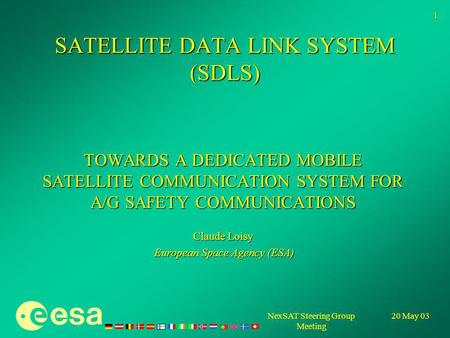20 May 03NexSAT Steering Group Meeting 1 SATELLITE DATA LINK SYSTEM (SDLS) TOWARDS A DEDICATED MOBILE SATELLITE COMMUNICATION SYSTEM FOR A/G SAFETY COMMUNICATIONS.