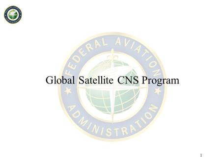 1 Global Satellite CNS Program. 2 Background/status –Supplemental FY 2002 appropriation provided funding to explore secure global satellite CNS for air.