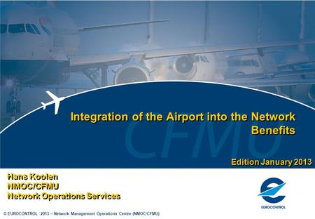© EUROCONTROL 2013 – Network Management Operations Centre (NMOC/CFMU) Integration of the Airport into the Network Benefits Hans Koolen NMOC/CFMU Network.