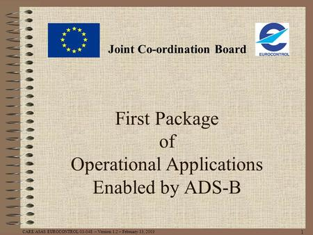 CARE/ASAS EUROCONTROL/03-048 – Version 1.2 – February 13, 2003 1 First Package of Operational Applications Enabled by ADS-B Joint Co-ordination Board.