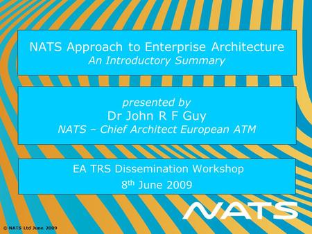 © NATS Ltd June 2009 NATS Approach to Enterprise Architecture An Introductory Summary EA TRS Dissemination Workshop 8 th June 2009 presented by Dr John.