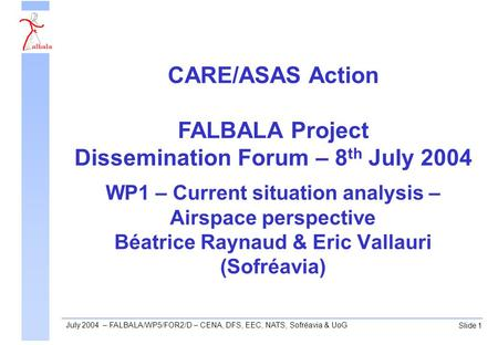Slide 1 July 2004 – FALBALA/WP5/FOR2/D – CENA, DFS, EEC, NATS, Sofréavia & UoG WP1 – Current situation analysis – Airspace perspective Béatrice Raynaud.