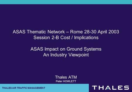 THALES AIR TRAFFIC MANAGEMENT ASAS Thematic Network – Rome 28-30 April 2003 Session 2-B Cost / Implications ASAS Impact on Ground Systems An Industry Viewpoint.