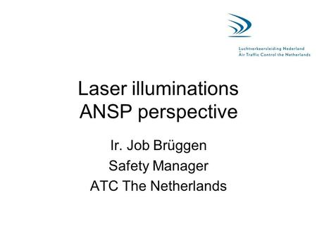 Laser illuminations ANSP perspective Ir. Job Brüggen Safety Manager ATC The Netherlands.