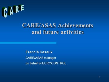 1 CARE/ASAS Achievements and future activities Francis Casaux CARE/ASAS manager on behalf of EUROCONTROL.