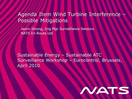 Sustainable Energy – Sustainable ATC Surveillance Workshop – Eurocontrol, Brussels, April 2010 Agenda Item Wind Turbine Interference – Possible Mitigations.