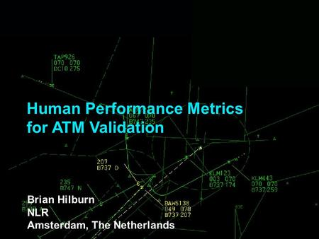 Human Performance Metrics for ATM Validation Brian Hilburn NLR Amsterdam, The Netherlands.