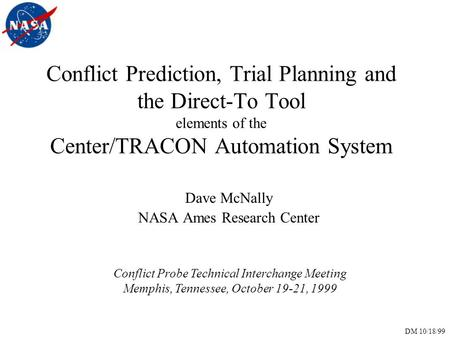 DM 10/18/99 Conflict Prediction, Trial Planning and the Direct-To Tool elements of the Center/TRACON Automation System Dave McNally NASA Ames Research.