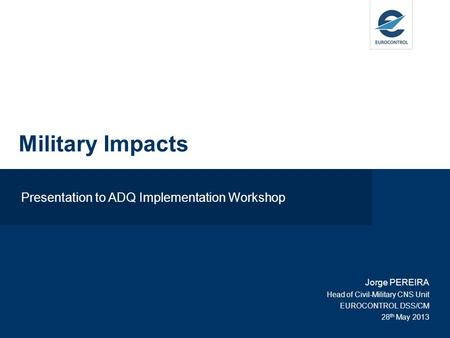 Presentation to ADQ Implementation Workshop Jorge PEREIRA Head of Civil-Military CNS Unit EUROCONTROL DSS/CM 28 th May 2013 Military Impacts.