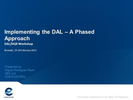 The European Organisation for the Safety of Air Navigation Implementing the DAL – A Phased Approach DAL/DQR Workshop Brussels, 19-20 February 2013 Presented.