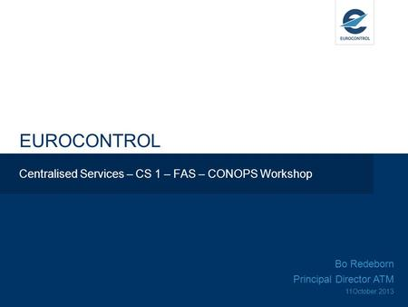 EUROCONTROL Centralised Services – CS 1 – FAS – CONOPS Workshop Bo Redeborn Principal Director ATM 11October 2013.