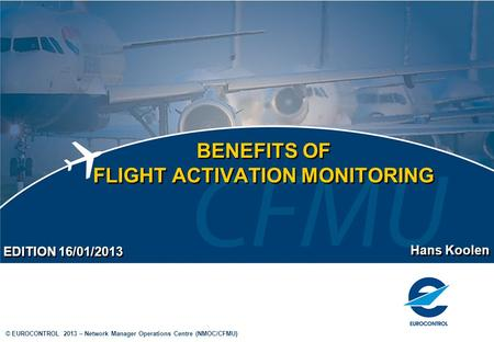 © EUROCONTROL 2013 – Network Manager Operations Centre (NMOC/CFMU) BENEFITS OF FLIGHT ACTIVATION MONITORING Hans Koolen EDITION 16/01/2013.