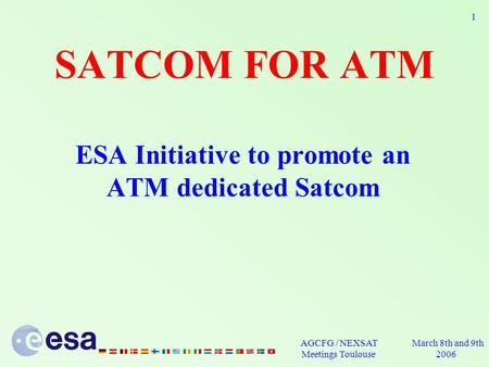March 8th and 9th 2006 AGCFG / NEXSAT Meetings Toulouse 1 SATCOM FOR ATM ESA Initiative to promote an ATM dedicated Satcom.