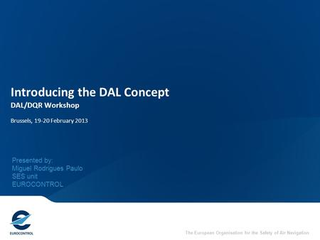 The European Organisation for the Safety of Air Navigation Introducing the DAL Concept DAL/DQR Workshop Brussels, 19-20 February 2013 Presented by: Miguel.