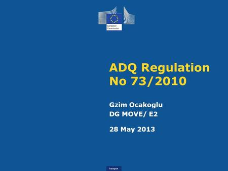 Transport ADQ Regulation No 73/2010 Gzim Ocakoglu DG MOVE/ E2 28 May 2013.