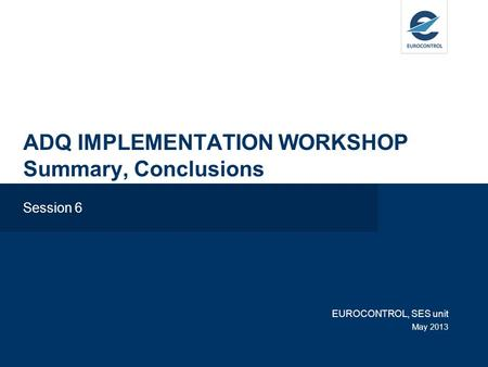 ADQ IMPLEMENTATION WORKSHOP Summary, Conclusions Session 6 EUROCONTROL, SES unit May 2013.