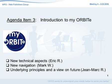 1 Meeting 6 – 8.02.2006 Agenda Item 3:Introduction to my ORBITe New technical aspects (Eric R.) New navigation (Mark W.) Underlying principles and a view.