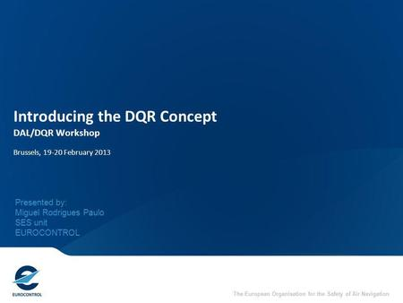 The European Organisation for the Safety of Air Navigation Introducing the DQR Concept DAL/DQR Workshop Brussels, 19-20 February 2013 Presented by: Miguel.