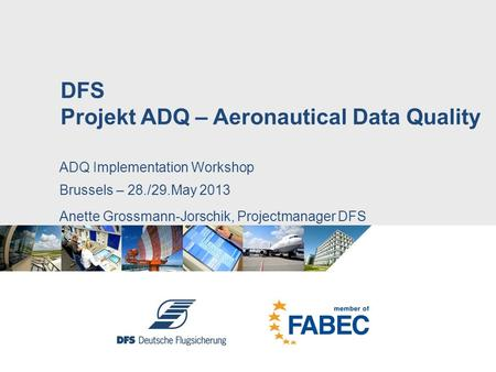 ADQ Implementation Workshop Brussels – 28./29.May 2013 Anette Grossmann-Jorschik, Projectmanager DFS DFS Projekt ADQ – Aeronautical Data Quality.