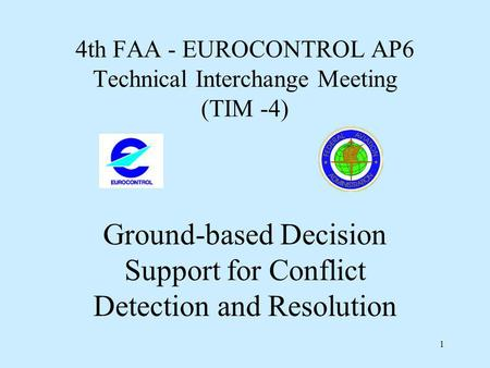 1 4th FAA - EUROCONTROL AP6 Technical Interchange Meeting (TIM -4) Ground-based Decision Support for Conflict Detection and Resolution.