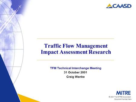 © 2001 The MITRE Corporation Document Number Here Traffic Flow Management Impact Assessment Research TFM Technical Interchange Meeting 31 October 2001.