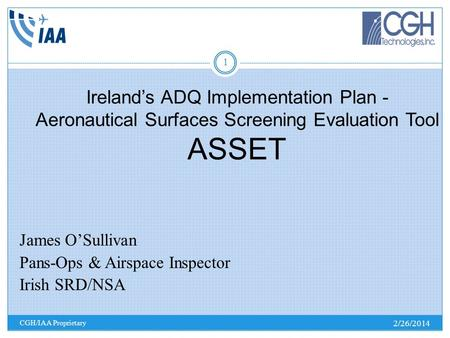 Irelands ADQ Implementation Plan - Aeronautical Surfaces Screening Evaluation Tool ASSET 2/26/2014 CGH/IAA Proprietary 1 James OSullivan Pans-Ops & Airspace.