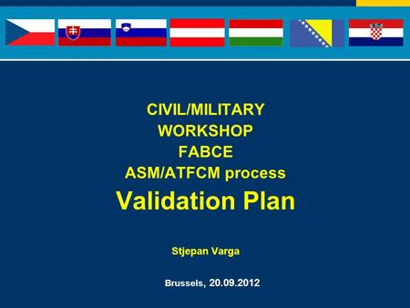 CIVIL/MILITARY WORKSHOP FABCE ASM/ATFCM process Validation Plan Stjepan Varga Brussels, 20.09.2012.